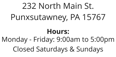 232 North Main St. Punxsutawney, PA 15767  Hours: Monday - Friday: 9:00am to 5:00pm Closed Saturdays & Sundays