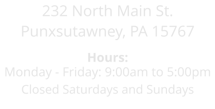 232 North Main St. Punxsutawney, PA 15767  Hours: Monday - Friday: 9:00am to 5:00pm Closed Saturdays and Sundays