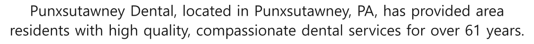 Punxsutawney Dental, located in Punxsutawney, PA, has provided area residents with high quality, compassionate dental services for over 61 years.