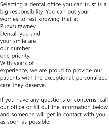 Selecting a dental office you can trust is a big responsibility. You can put your worries to rest knowing that at Punxsutawney Dental, you and your smile are our number one priority. With years of experience, we are proud to provide our patients with the exceptional, personalized care they deserve.   If you have any questions or concerns, call our office or fill out the information below and someone will get in contact with you as soon as possible.