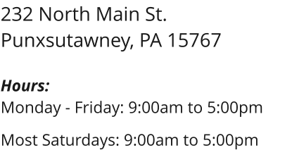232 North Main St. Punxsutawney, PA 15767  Hours: Monday - Friday: 9:00am to 5:00pm  Most Saturdays: 9:00am to 5:00pm